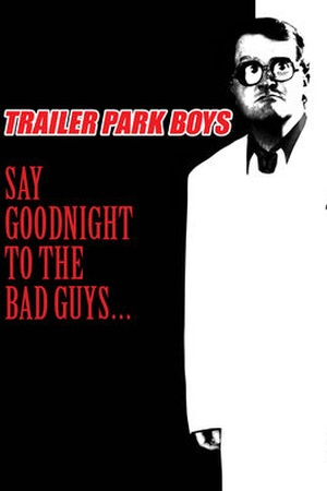 Trailer Park Boys: Say Goodnight to the Bad Guys