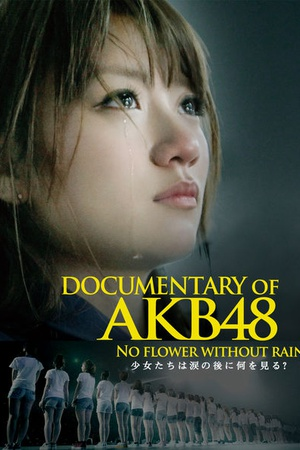 Documentary of AKB48 No Flower Without Rain  Shojotachiha namidanoatoni naniwomiru?